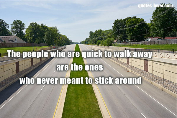 The people who are quick to walk away are the ones who never meant to stick around.