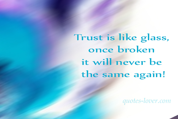 Trust is like glass, once broken it will never be the same again!