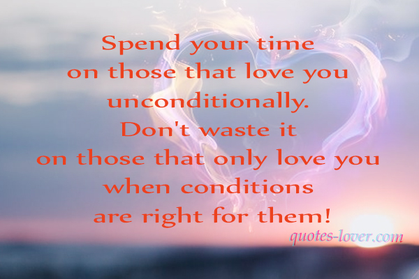 Spend your time on those that love you unconditionally. Don't waste it on those that only love you when conditions are right for them!