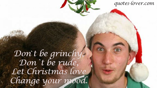 Don't be grinchy , don't be rude. Let Christmas love change your mood.