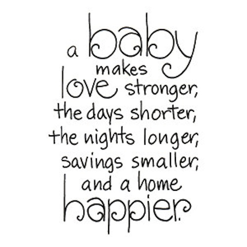 A baby makes love stronger, the days shorter, the nights longer, savings smaller, and a home happier