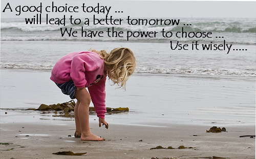 A good choice today will lead to a better tomorrow. We have the power to choose. Use it wisely.