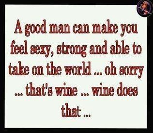 A good man can feel sexy, strong and able to take on the world... oh sorry... that's wine... wine does that...