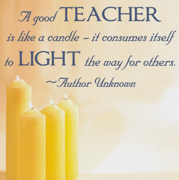 A good teacher is like a candle it consumes itself to light the wy for others