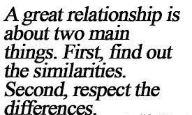 A great relationship is about two main things. First find out the similiarities. Second respect the differences