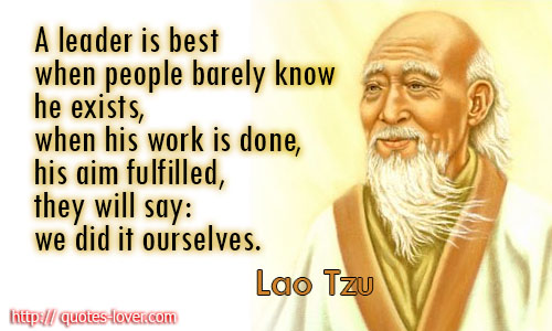 A leader is best when people barely know he exists, when his work is done, his aim fulfilled, they will say we did it ourselves.