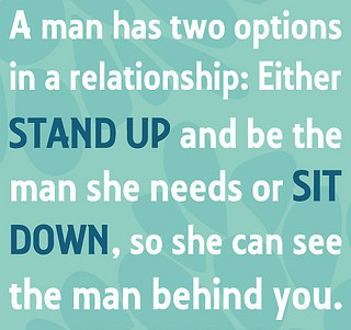 A man has two options in a relationship Either stand up and be the man she needs or SIT DOWN, so she can see the man behind