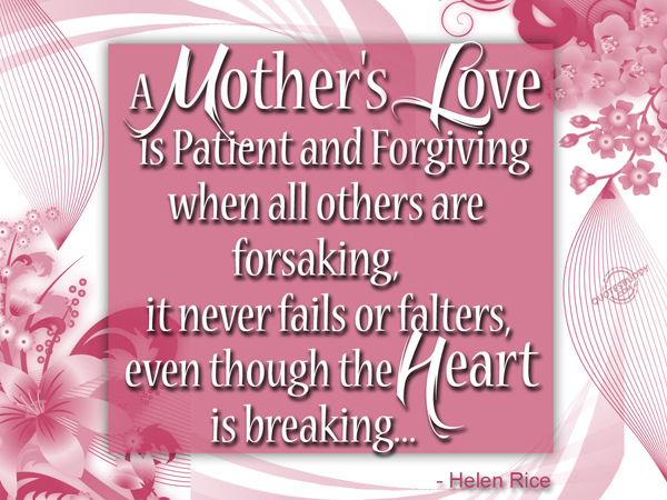 A mother's love is patient and forgiving when all others are forsaking, it never fails or falters, even though the heart is breaking