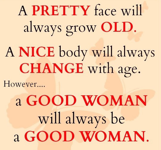 A pretty face will always grow old. A nice body will always change with age. However a good woman will always be a good woman