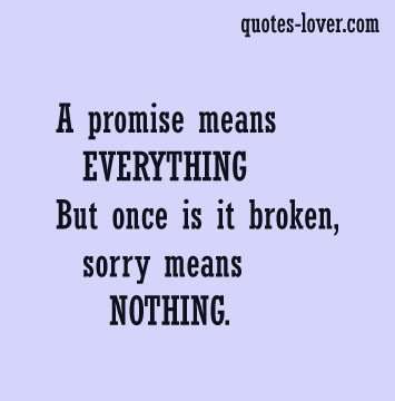 A promise means EVERYTHING But once is it broken sorry means NOTHING