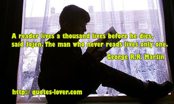 A reader lives a thousand lives before he dies, said Jojen. The man who never reads lives only one