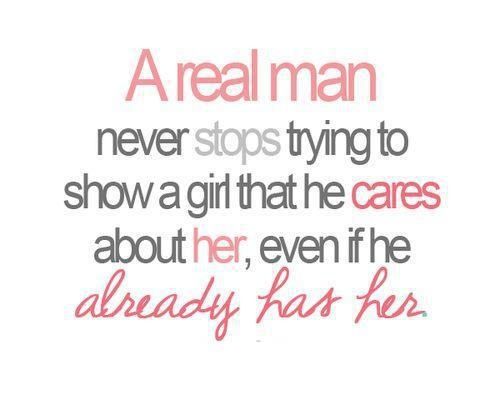 A real man never stops trying to show a girl that he cares about her even if he already has her