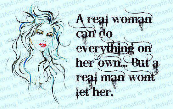 A real woman can do everything on her own but a real man won't let her