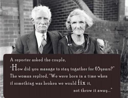 A reporter asked the couple How did you to stay together for 65 years The woman replied We were born in a time when if something was broken we would fix it not throw it away