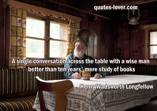 A single conversation across the table with a wise man is better than ten years' mere study of books
