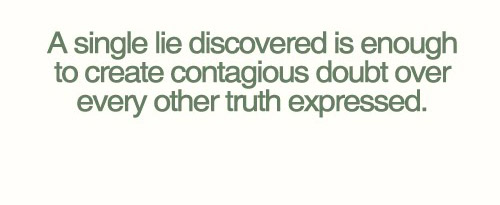 A single lie discovered is enough to create contagious doubt over every other truth expressed