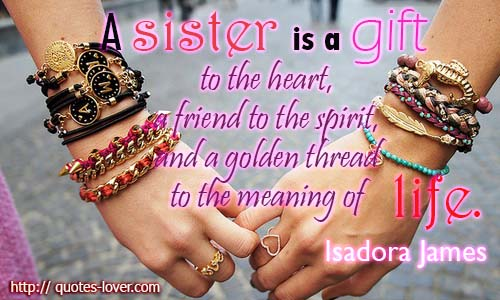 A sister is a gift to the heart, a friend to the spirit, and a golden thread to the meaning of life.