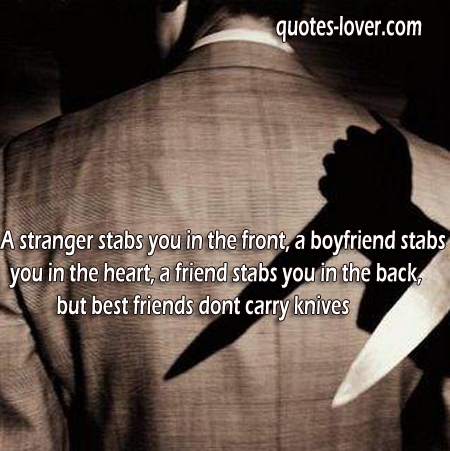 A stranger stabs you in the front, a boyfriend stabs you in the heart, a friend stabs you in the back, but best friends dont carry knives .
