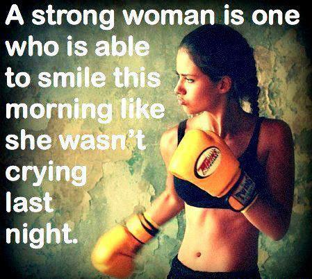 A strong woman is one who is able to smile this morning like she wasn't crying last night