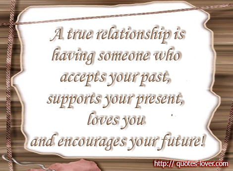 A true relationship is having someone who accepts your past, supports your present, loves you and encourages your future