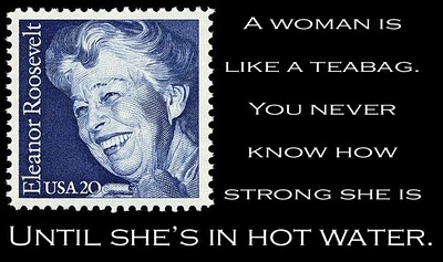 A woman is like a teabag. You never know how strong she is until she's in hot water