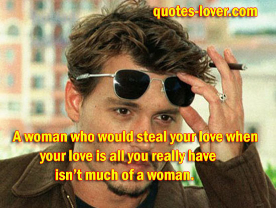 A woman who would steal your love when your love is all you really have isn't much of a woman