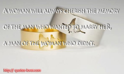 A woman will always cherish the memory of the man who wanted to marry her a man of the woman who didn't
