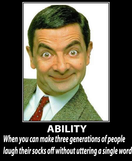 Ability is : When you can make three generations of people laugh their socks off without uttering a single word