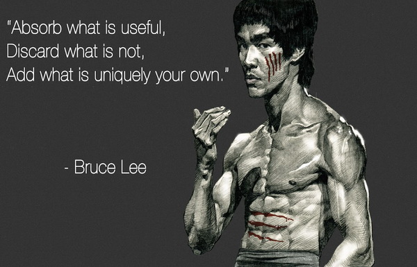 Absorb what is useful, Discard what is not, Add what is uniquely your own