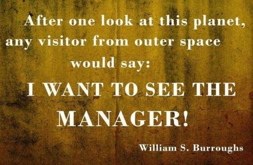 After one look at this planet, any visitor from outer space would say I want to see the manager