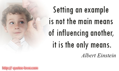 Setting an example is not the main means of influencing another, it is the only means.