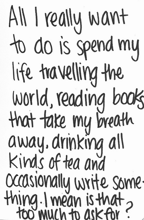 All I really want to do is spend my life travelling the world, reading books that take my breath away, drinking all kinds of tea and occasionally write something.