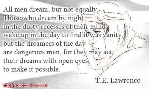 All men dream: but not equally. Those who dream by night in the dusty recesses of their minds wake up in the day to find it was vanity, but the dreamers of the day are dangerous men, for they may act their dreams with open eyes, to make it possible