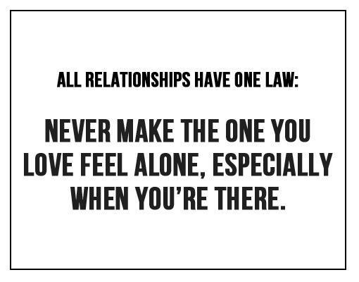 All relationships have one law. Never make the one you love feel alone, especially when you're there