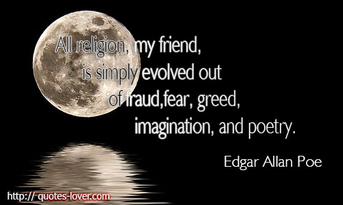 All religion, my friend, is simply evolved out of fraud, fear, greed, imagination, and poetry.