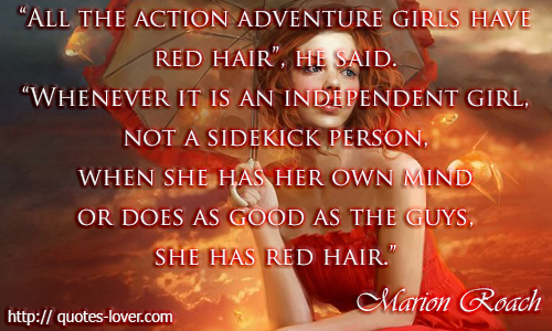 """All the action adventure girls have red hair,"" he said. ""Whenever it is an independent girl, not a sidekick person, when she has her own mind or does as good as the guys, she has red hair."" Quote by Marion Roach, author of The Roots of Desire: The Myth, Meaning, and Sexual Power of Red Hair"