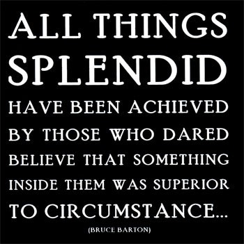 All things splendid have been achieved ny those who dared believe that something inside them was superior to circumstance