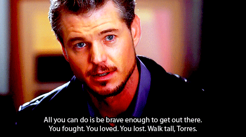 All you can do is be brave enough to get out there. You fought. You loved. You lost. Walk tall, Torres