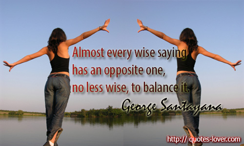 Almost every wise saying has an opposite one, no less wise, to balance it