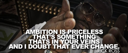 Ambition is priceless that's something thats in your veins and I doubt that ever change