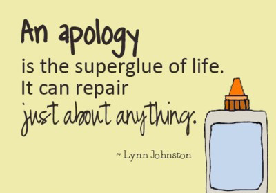 An apology is the superglue of life. It can repair just about anything