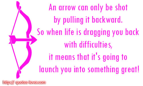 An arrow can only be shot by pulling it backward. So when life is dragging you back with difficulties, it means that it's going to launch you into something great!