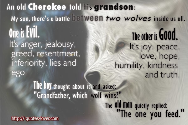 An old man told his grandson My son, there's a battle between two wolves inside us all. One is Evil. It's anger, jealousy, greed, resentment, inferiority, lies and ego. The other is Good. It's joy, peace, love, hope, humility, kindness and truth.The boy thought about it and asked Grandfather, which wolf wins.The old man quietly replied The one you feed.