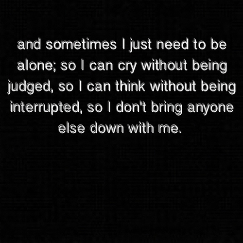 And sometimes I just need to be alone,so I can cry without being judged, so I can think without being interrupted, so I don't bring anyone else down with me