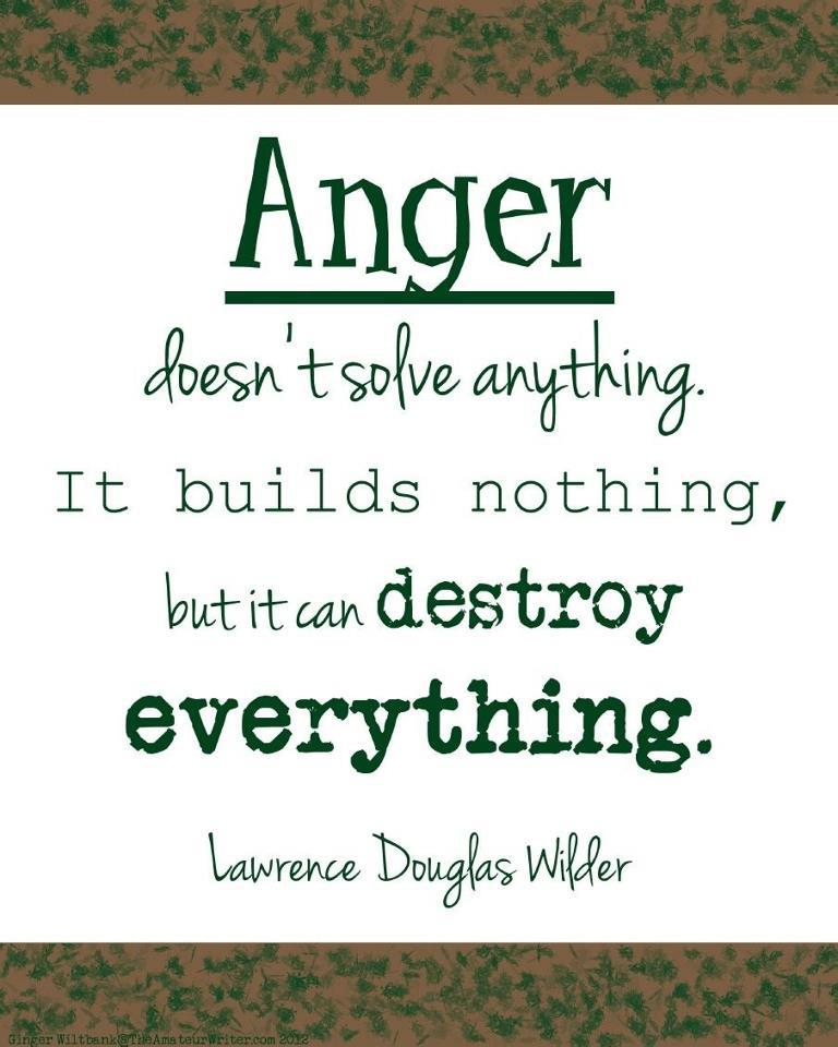 Anger doesn't solve anything It builds nothing, but it can destroy everything