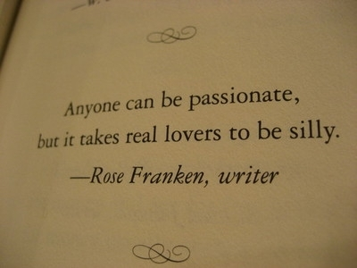 Anyone can be passionate, but it takes real lovers to be silly