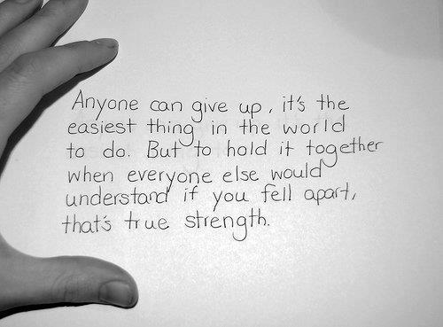 Anyone can give up, it's the easiest thing in the world to do. But to hold it together when everyone else would understand if you fell apart, that's true strength