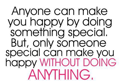 Anyone can make you happy by doing something special. But, only someone special can make you happy without doing anything