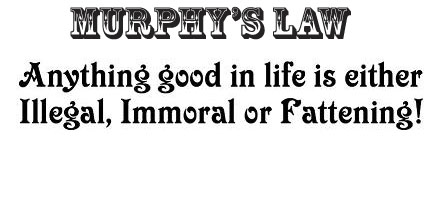 Murphy's Law : Anything good in life is either Illegal, Immoral or Fattening