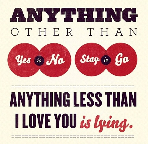 Anything other than yes is no, stay is go. Anything less than I love you is lying.